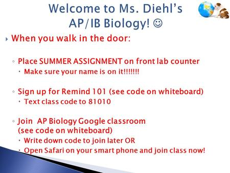  When you walk in the door: ◦ Place SUMMER ASSIGNMENT on front lab counter  Make sure your name is on it!!!!!!! ◦ Sign up for Remind 101 (see code on.
