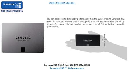 Online Discount Coupons Samsung 250 GB 2.5 inch 840 EVO SATAIII SSD Earn upto 200 °P- Only new users You can obtain up to 1.9x faster performance than.