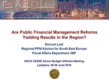 Are Public Financial Management Reforms Yielding Results in the Region? Duncan Last Regional PFM Advisor for South East Europe Fiscal Affairs Department,