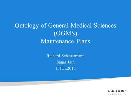 Ontology of General Medical Sciences (OGMS) Maintenance Plans Richard Scheuermann Sagar Jain 15JUL2015.