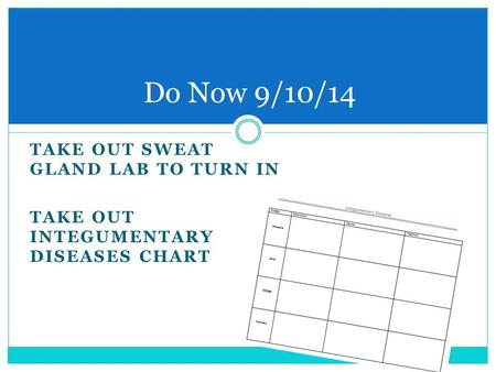 TAKE OUT SWEAT GLAND LAB TO TURN IN TAKE OUT INTEGUMENTARY DISEASES CHART Do Now 9/10/14.