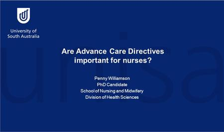 Are Advance Care Directives important for nurses? Penny Williamson PhD Candidate School of Nursing and Midwifery Division of Health Sciences.