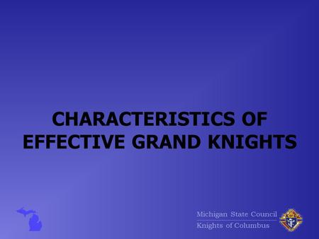 Michigan State Council Knights of Columbus CHARACTERISTICS OF EFFECTIVE GRAND KNIGHTS.