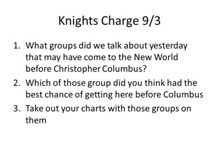 Knights Charge 9/3 1.What groups did we talk about yesterday that may have come to the New World before Christopher Columbus? 2.Which of those group did.