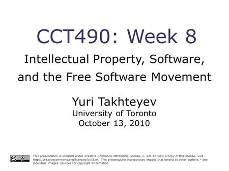CCT490: Week 8 Intellectual Property, Software, and the Free Software Movement This presentation is licensed under Creative Commons Attribution License,