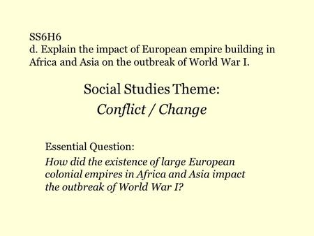 SS6H6 d. Explain the impact of European empire building in Africa and Asia on the outbreak of World War I. Social Studies Theme: Conflict / Change Essential.
