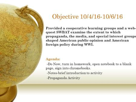 Objective 10/4/16-10/6/16 Provided a cooperative learning groups and a web- quest SWBAT examine the extent to which propaganda, the media, and special.