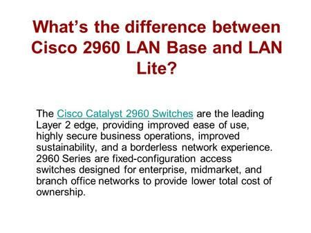 What's the difference between Cisco 2960 LAN Base and LAN Lite? The Cisco Catalyst 2960 Switches are the leading Layer 2 edge, providing improved ease.