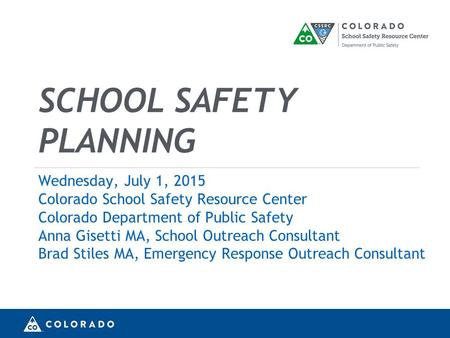 SCHOOL SAFETY PLANNING Wednesday, July 1, 2015 Colorado School Safety Resource Center Colorado Department of Public Safety Anna Gisetti MA, School Outreach.