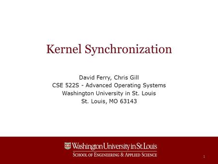 Kernel Synchronization David Ferry, Chris Gill CSE 522S - Advanced Operating Systems Washington University in St. Louis St. Louis, MO