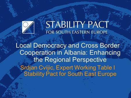 Local Democracy and Cross Border Cooperation in Albania: Enhancing the Regional Perspective Srdjan Cvijic, Expert Working Table I Stability Pact for South.