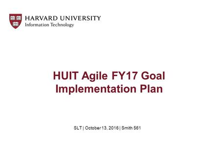 HUIT Agile FY17 Goal Implementation Plan SLT | October 13, 2016 | Smith 561.