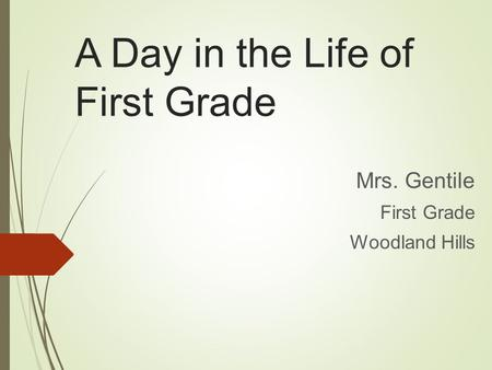 A Day in the Life of First Grade Mrs. Gentile First Grade Woodland Hills.