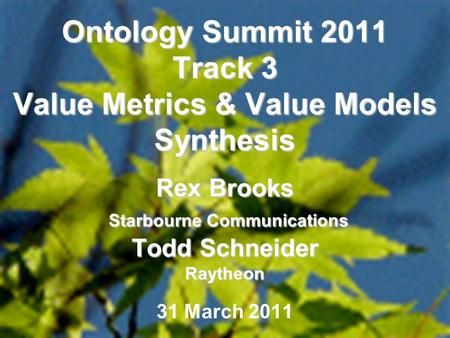 1 Ontology Summit 2011 Track 3 Value Metrics & Value Models Synthesis Rex Brooks Starbourne Communications Todd Schneider Raytheon 31 March 2011.