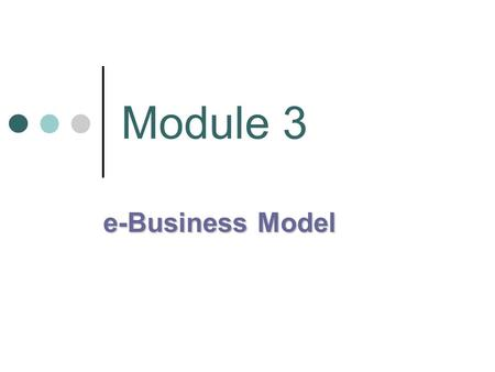 Module 3 e-Business Model. e-Business Models Online Transaction Grid: is a way of classifying the transactions that take place on the internet The classification.