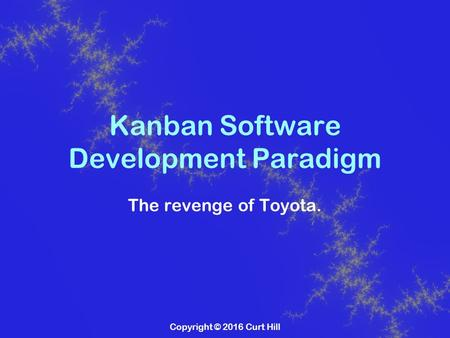 Copyright © 2016 Curt Hill Kanban Software Development Paradigm The revenge of Toyota.