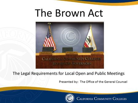 The Brown Act The Legal Requirements for Local Open and Public Meetings Presented by: The Office of the General Counsel.
