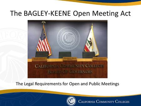 The BAGLEY-KEENE Open Meeting Act The Legal Requirements for Open and Public Meetings.