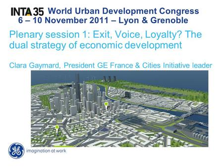 Plenary session 1: Exit, Voice, Loyalty? The dual strategy of economic development Clara Gaymard, President GE France & Cities Initiative leader World.