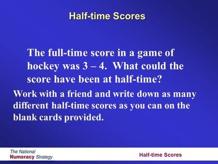 Half-time Scores The full-time score in a game of hockey was 3 – 4. What could the score have been at half-time? Work with a friend and write down as many.