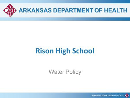 ARKANSAS DEPARTMENT OF HEALTH Rison High School Water Policy.