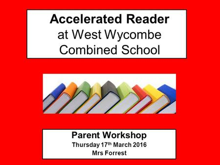 Accelerated Reader at West Wycombe Combined School Parent Workshop Thursday 17 th March 2016 Mrs Forrest.