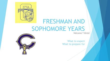 FRESHMAN AND SOPHOMORE YEARS What to expect What to prepare <strong>for</strong> Welcome T-Birds!