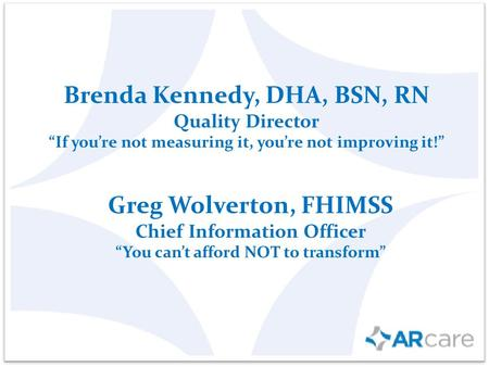 "Brenda Kennedy, DHA, BSN, RN Quality Director ""If you're not measuring it, you're not improving it!"" Greg Wolverton, FHIMSS Chief Information Officer ""You."