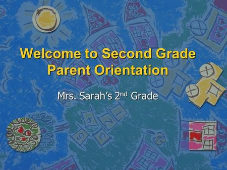 Welcome to Second Grade Parent Orientation Mrs. Sarah's 2 nd Grade.