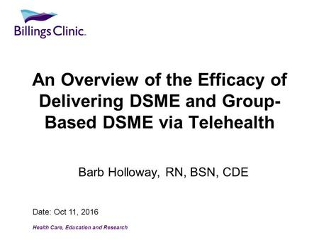 Health Care, Education and Research Date: Oct 11, 2016 An Overview of the Efficacy of Delivering DSME and Group- Based DSME via Telehealth Barb Holloway,