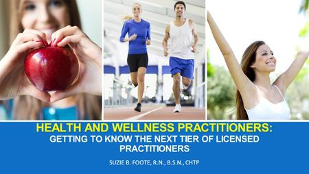 HEALTH AND WELLNESS PRACTITIONERS: GETTING TO KNOW THE NEXT TIER OF LICENSED PRACTITIONERS SUZIE B. FOOTE, R.N., B.S.N., CHTP.