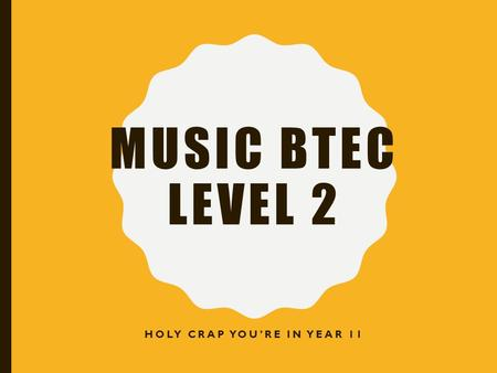 MUSIC BTEC LEVEL 2 HOLY CRAP YOU'RE IN YEAR 11. THIS YEAR YOU WILL STUDY……….. Unit 1 – The Music Industry (Mr Mastrocola) Unit 4 – Introduction to Composition.