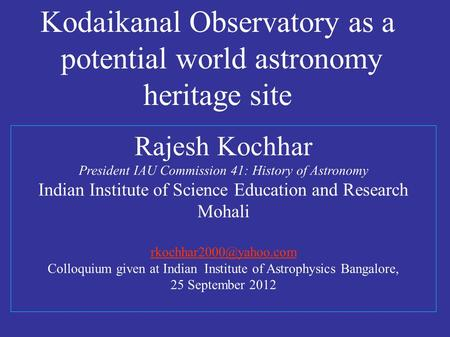 Rajesh Kochhar President IAU Commission 41: History of Astronomy <strong>Indian</strong> Institute of Science Education and Research Mohali Colloquium.