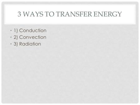 3 WAYS TO TRANSFER ENERGY 1) Conduction 2) Convection 3) Radiation.
