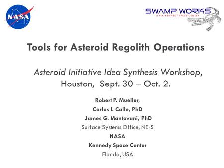 Robert P. Mueller, Carlos I. Calle, PhD James G. Mantovani, PhD Surface Systems Office, NE-S NASA Kennedy Space Center Florida, USA Tools for Asteroid.