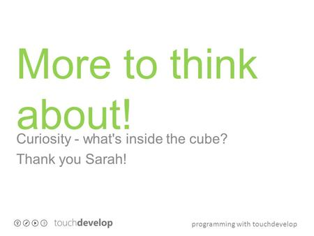 Programming with touchdevelop More to think about! Curiosity - what's inside the cube? Thank you Sarah!
