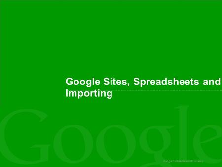 Google Confidential and Proprietary Google Sites, Spreadsheets and Importing.