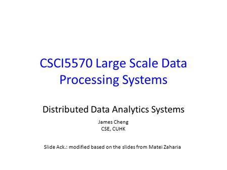 CSCI5570 Large Scale Data Processing Systems Distributed Data Analytics Systems Slide Ack.: modified based on the slides from Matei Zaharia James Cheng.