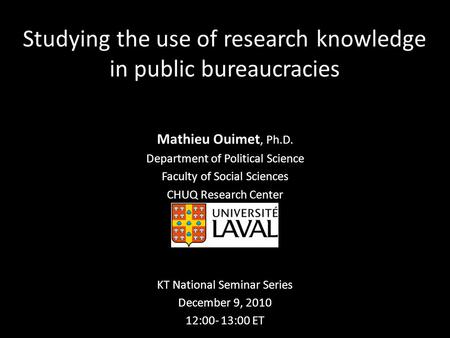 Studying the use of research knowledge in public bureaucracies Mathieu Ouimet, Ph.D. Department of Political Science Faculty of Social Sciences CHUQ Research.