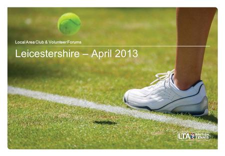 Leicestershire – April 2013 Local Area Club & Volunteer Forums.