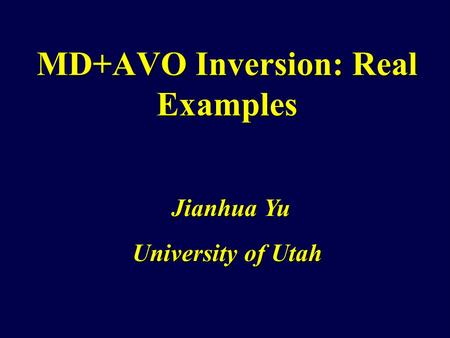 MD+AVO Inversion: Real Examples University of Utah Jianhua Yu.