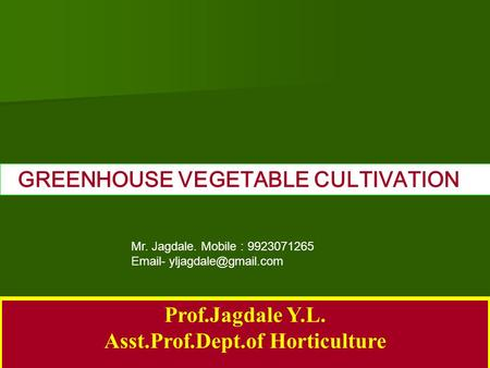 Prof.Jagdale Y.L. Asst.Prof.Dept.of Horticulture GREENHOUSE VEGETABLE CULTIVATION Mr. Jagdale. Mobile :