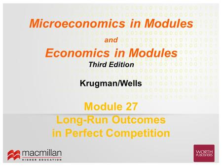 Krugman/Wells Microeconomics in Modules and Economics in Modules Third Edition Module 27 Long-Run Outcomes in Perfect Competition.