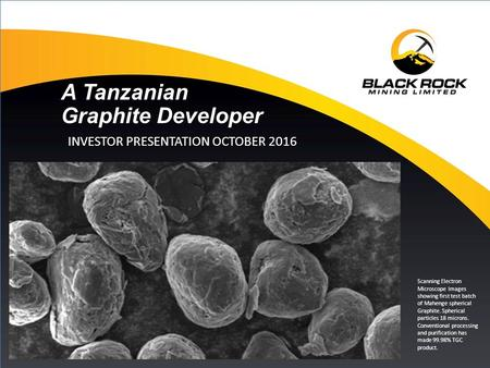 1 A Tanzanian Graphite Developer INVESTOR PRESENTATION OCTOBER 2016 Scanning Electron Microscope Images showing first test batch.