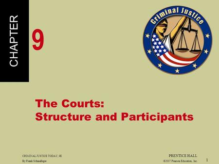 CRIMINAL JUSTICE TODAY, 9E PRENTICE HALL By Frank Schmalleger ©2007 Pearson Education, Inc. 1 The Courts: Structure and Participants CHAPTER 9.