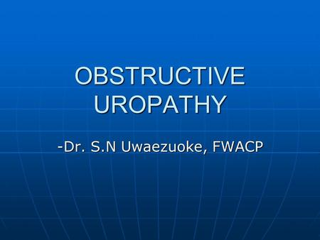 OBSTRUCTIVE UROPATHY -Dr. S.N Uwaezuoke, FWACP. INTRODUCTION The renal parenchyma and the tracts are essentially made up of tubular structures. It is.