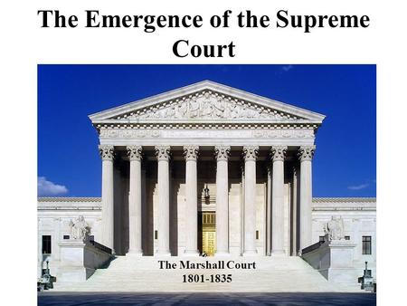 The Emergence of the Supreme Court The Marshall Court
