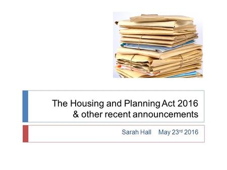 The Housing and Planning Act 2016 & other recent announcements Sarah Hall May 23 rd 2016.