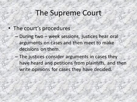 The Supreme Court The court's procedures – During two – week sessions, justices hear oral arguments on cases and then meet to make decisions on them. –