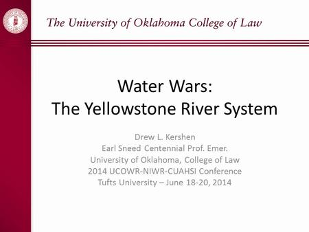 Water Wars: The Yellowstone River System Drew L. Kershen Earl Sneed Centennial Prof. Emer. University of Oklahoma, College of Law 2014 UCOWR-NIWR-CUAHSI.
